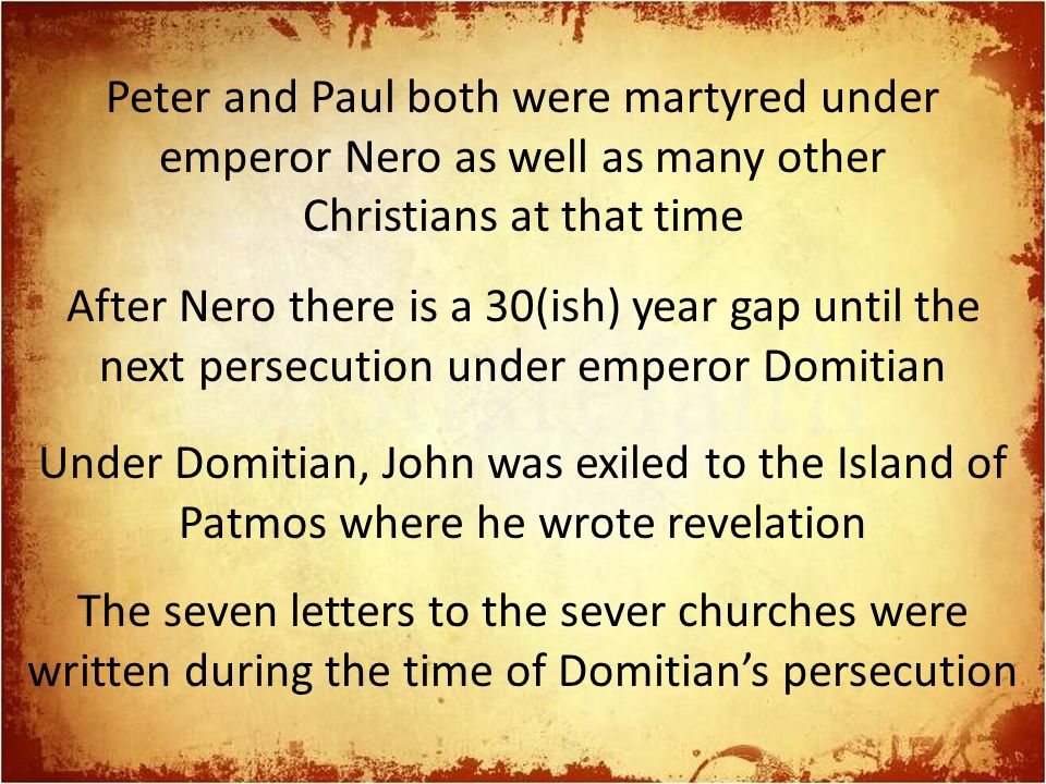 Peter and Paul both were martyred under emperor Nero as well as many other Christians at that time After Nero there is a 30(ish) year gap until the next persecution under emperor Domitian Under Domitian, John was exiled to the Island of Patmos where he wrote revelation The seven letters to the sever churches were written during the time of Domitian's persecution