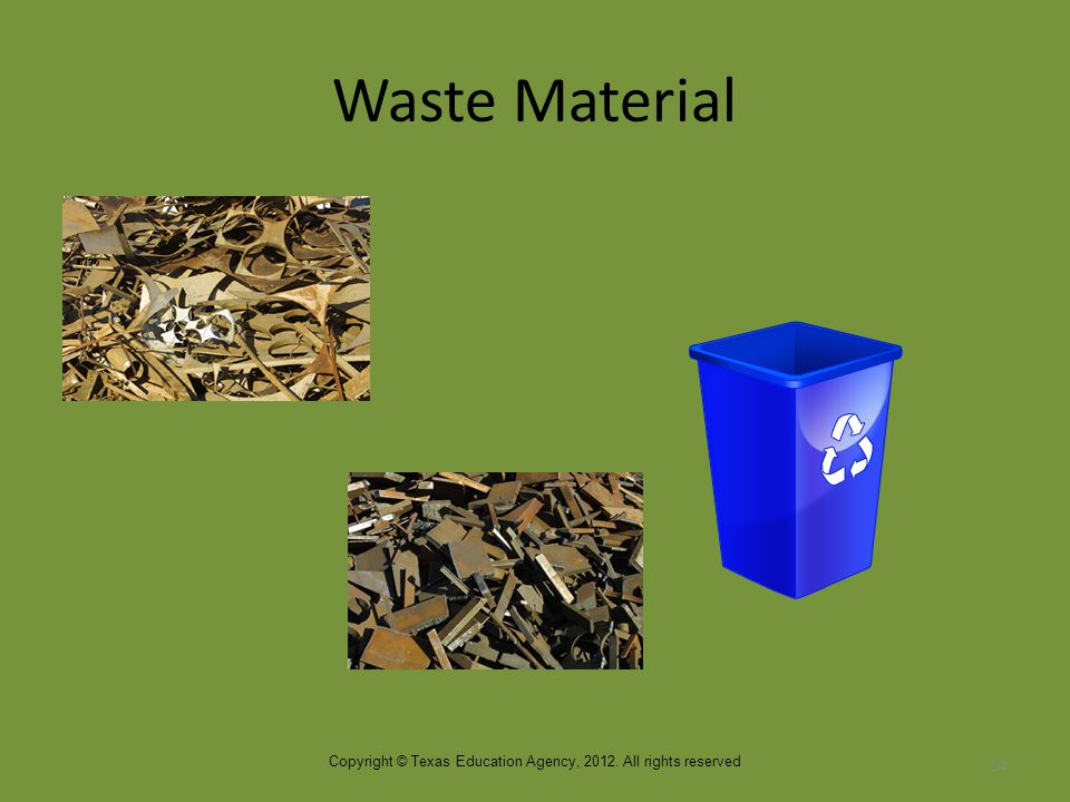 Waste Material 14 Copyright © Texas Education Agency, 2012. All rights reserved