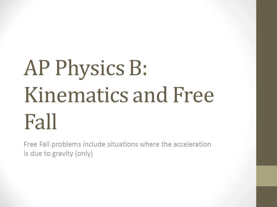 AP Physics B: Kinematics and Free Fall Free Fall problems include situations where the acceleration is due to gravity (only)