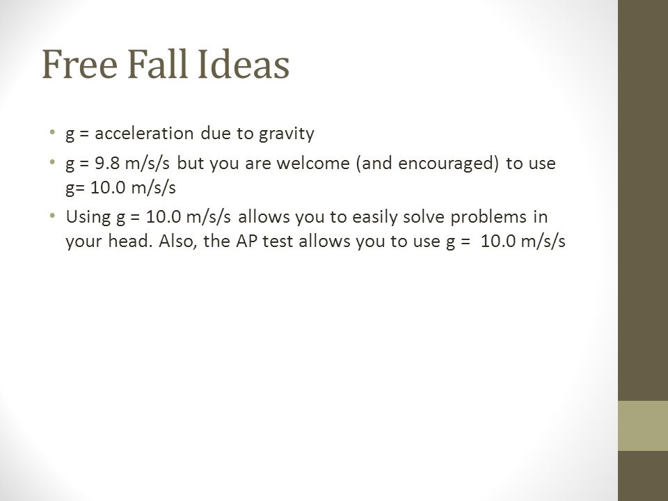 Free Fall Ideas g = acceleration due to gravity g = 9.8 m/s/s but you are welcome (and encouraged) to use g= 10.0 m/s/s Using g = 10.0 m/s/s allows you to easily solve problems in your head.