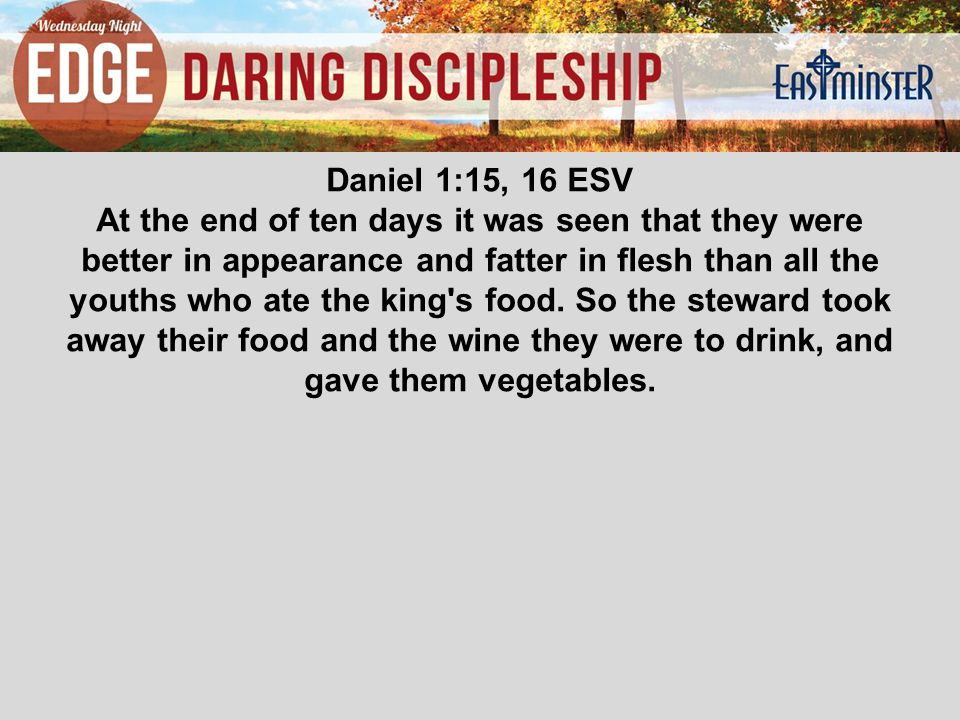 Daniel 1:15, 16 ESV At the end of ten days it was seen that they were better in appearance and fatter in flesh than all the youths who ate the king s food.