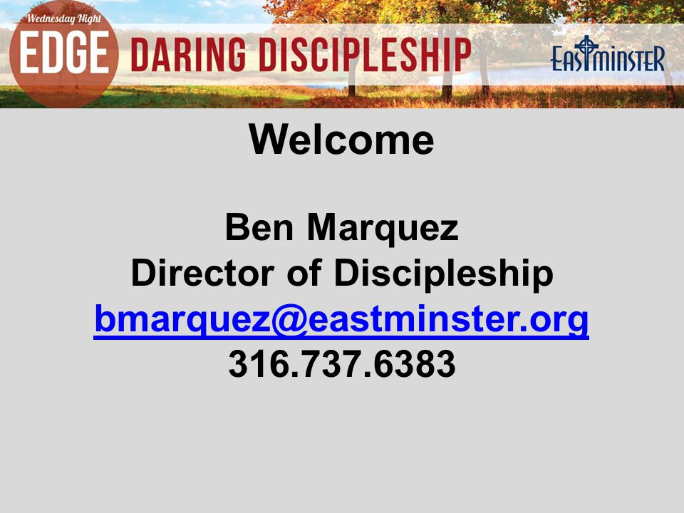 Ben Marquez Director of Discipleship bmarquez@eastminster.org 316.737.6383 Welcome