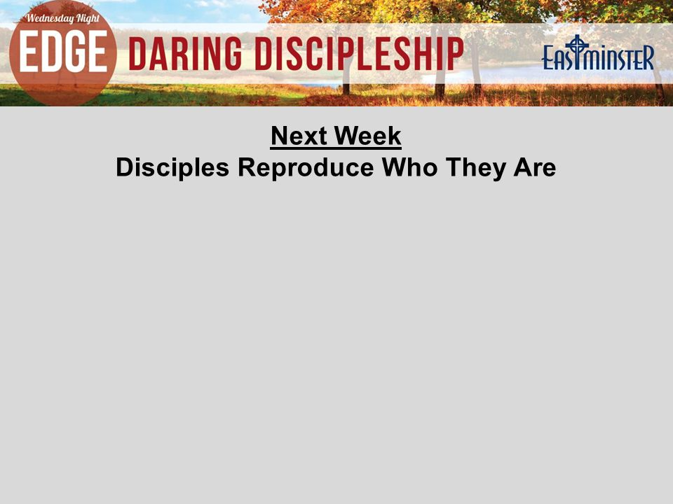 Next Week Disciples Reproduce Who They Are