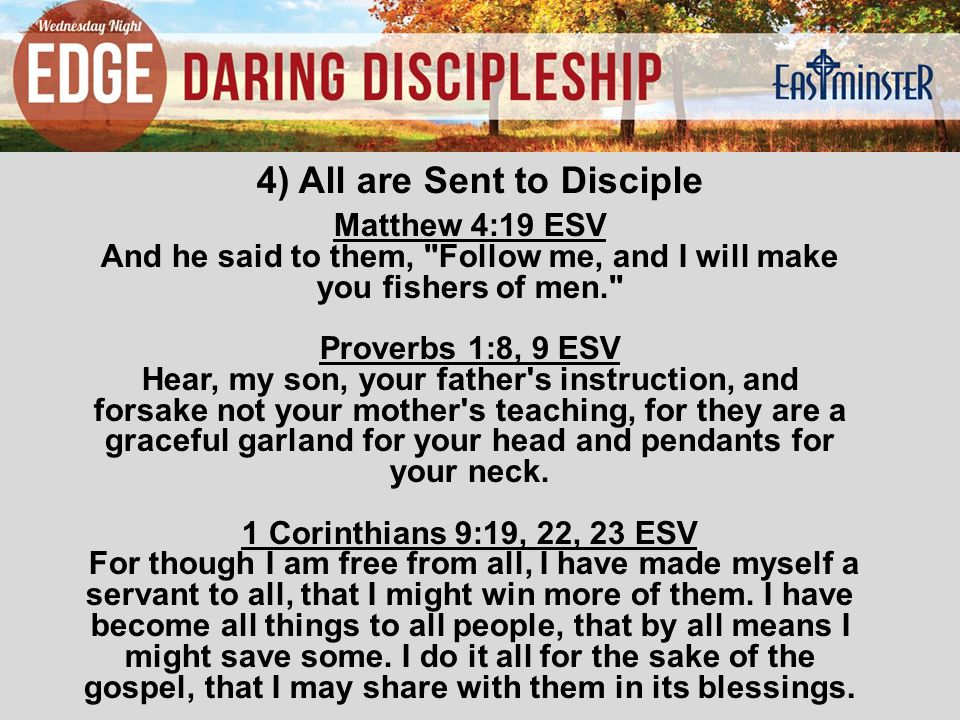 4) All are Sent to Disciple Matthew 4:19 ESV And he said to them, Follow me, and I will make you fishers of men. Proverbs 1:8, 9 ESV Hear, my son, your father s instruction, and forsake not your mother s teaching, for they are a graceful garland for your head and pendants for your neck.