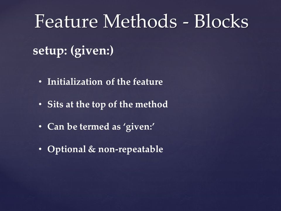 Feature Methods - Blocks setup: (given:) Initialization of the feature Sits at the top of the method Can be termed as 'given:' Optional & non-repeatable