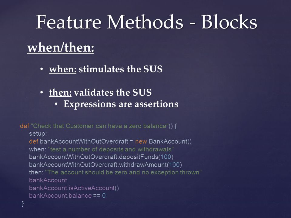 Feature Methods - Blocks when/then: when: stimulates the SUS then: validates the SUS Expressions are assertions def Check that Customer can have a zero balance () { setup: def bankAccountWithOutOverdraft = new BankAccount() when: test a number of deposits and withdrawals bankAccountWithOutOverdraft.depositFunds(100) bankAccountWithOutOverdraft.withdrawAmount(100) then: The account should be zero and no exception thrown bankAccount bankAccount.isActiveAccount() bankAccount.balance == 0 }
