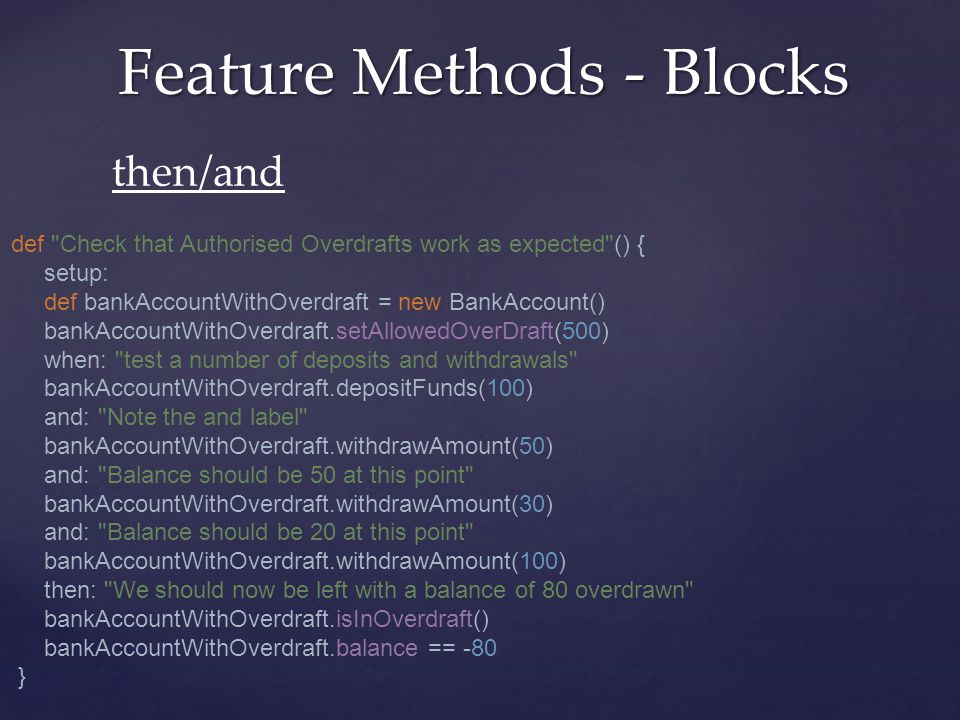 Feature Methods - Blocks then/and def Check that Authorised Overdrafts work as expected () { setup: def bankAccountWithOverdraft = new BankAccount() bankAccountWithOverdraft.setAllowedOverDraft(500) when: test a number of deposits and withdrawals bankAccountWithOverdraft.depositFunds(100) and: Note the and label bankAccountWithOverdraft.withdrawAmount(50) and: Balance should be 50 at this point bankAccountWithOverdraft.withdrawAmount(30) and: Balance should be 20 at this point bankAccountWithOverdraft.withdrawAmount(100) then: We should now be left with a balance of 80 overdrawn bankAccountWithOverdraft.isInOverdraft() bankAccountWithOverdraft.balance == -80 }