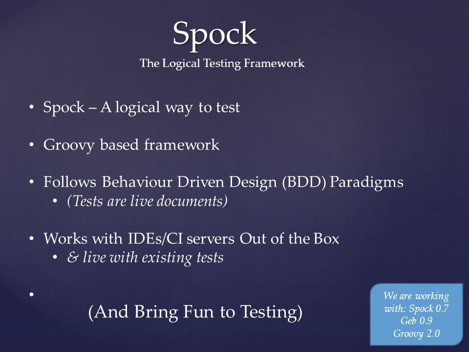 Spock The Logical Testing Framework Spock – A logical way to test Groovy based framework Follows Behaviour Driven Design (BDD) Paradigms (Tests are live documents) Works with IDEs/CI servers Out of the Box & live with existing tests We are working with: Spock 0.7 Geb 0.9 Groovy 2.0 (And Bring Fun to Testing)