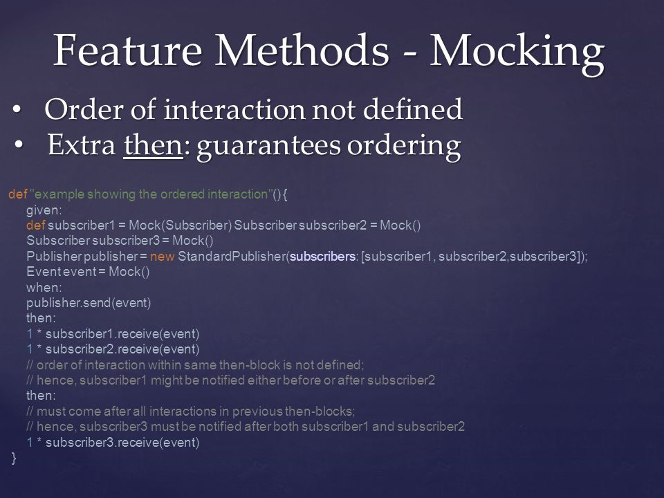 Feature Methods - Mocking Order of interaction not defined Order of interaction not defined Extra then: guarantees ordering Extra then: guarantees ordering def example showing the ordered interaction () { given: def subscriber1 = Mock(Subscriber) Subscriber subscriber2 = Mock() Subscriber subscriber3 = Mock() Publisher publisher = new StandardPublisher(subscribers: [subscriber1, subscriber2,subscriber3]); Event event = Mock() when: publisher.send(event) then: 1 * subscriber1.receive(event) 1 * subscriber2.receive(event) // order of interaction within same then-block is not defined; // hence, subscriber1 might be notified either before or after subscriber2 then: // must come after all interactions in previous then-blocks; // hence, subscriber3 must be notified after both subscriber1 and subscriber2 1 * subscriber3.receive(event) }
