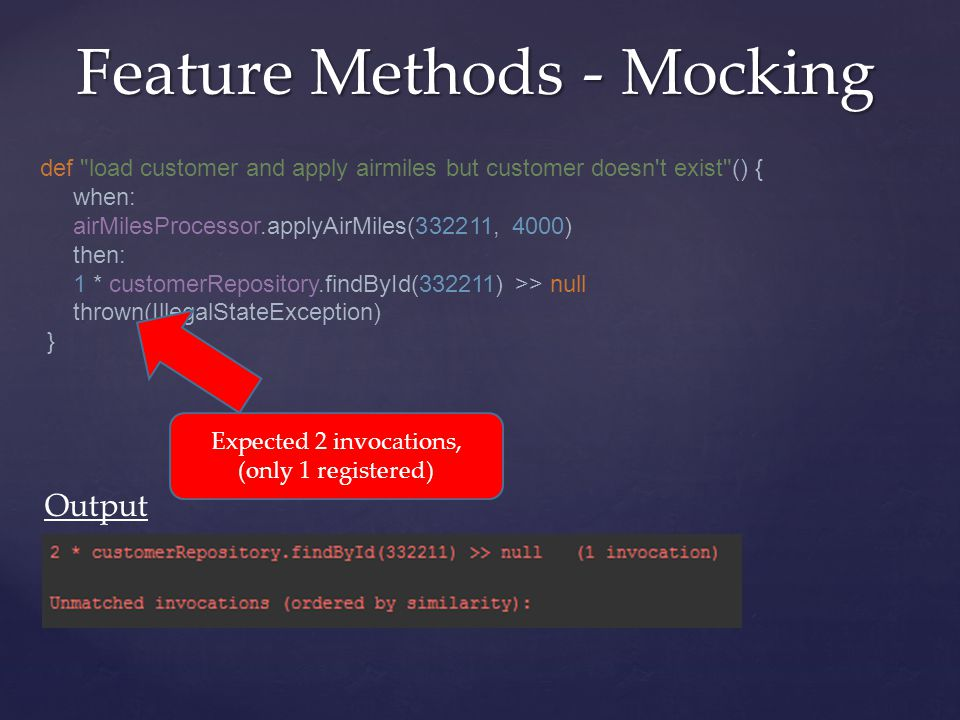 def load customer and apply airmiles but customer doesn t exist () { when: airMilesProcessor.applyAirMiles(332211, 4000) then: 1 * customerRepository.findById(332211) >> null thrown(IllegalStateException) } Feature Methods - Mocking Expected 2 invocations, (only 1 registered) Output