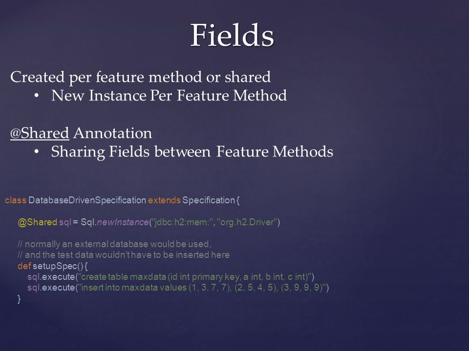 Fields Created per feature method or shared New Instance Per Feature Method @Shared Annotation Sharing Fields between Feature Methods class DatabaseDrivenSpecification extends Specification { @Shared sql = Sql.newInstance( jdbc:h2:mem: , org.h2.Driver ) // normally an external database would be used, // and the test data wouldn t have to be inserted here def setupSpec() { sql.execute( create table maxdata (id int primary key, a int, b int, c int) ) sql.execute( insert into maxdata values (1, 3, 7, 7), (2, 5, 4, 5), (3, 9, 9, 9) ) }