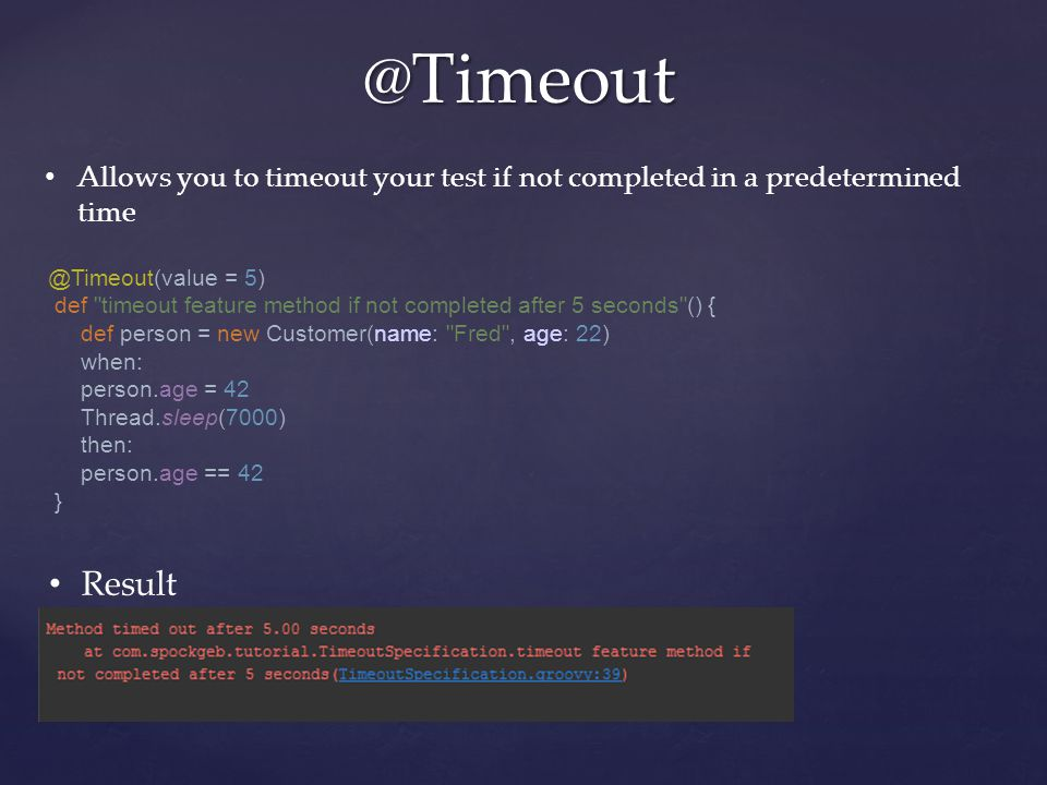 @Timeout Allows you to timeout your test if not completed in a predetermined time Result @Timeout(value = 5) def timeout feature method if not completed after 5 seconds () { def person = new Customer(name: Fred , age: 22) when: person.age = 42 Thread.sleep(7000) then: person.age == 42 }