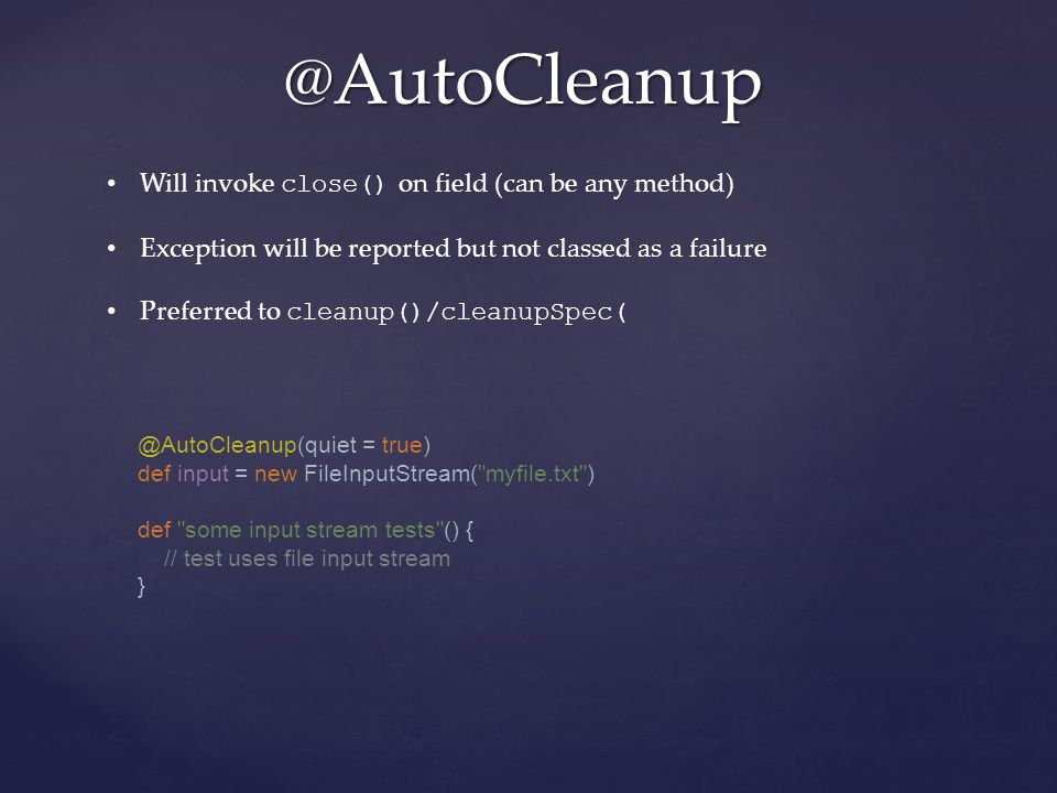 @AutoCleanup Will invoke close() on field (can be any method) Exception will be reported but not classed as a failure Preferred to cleanup()/cleanupSpec( @AutoCleanup(quiet = true) def input = new FileInputStream( myfile.txt ) def some input stream tests () { // test uses file input stream }