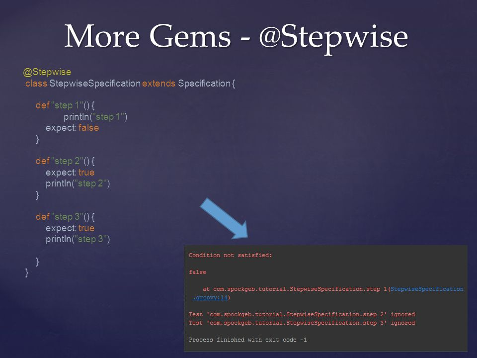 More Gems - @Stepwise @Stepwise class StepwiseSpecification extends Specification { def step 1 () { println( step 1 ) expect: false } def step 2 () { expect: true println( step 2 ) } def step 3 () { expect: true println( step 3 ) }