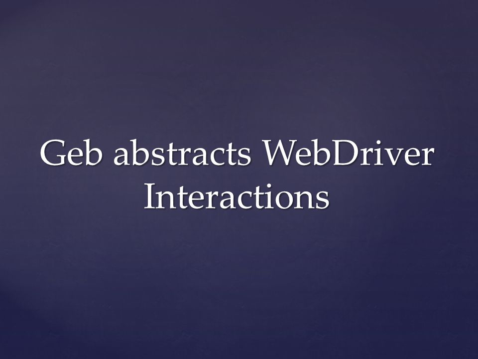 Geb abstracts WebDriver Interactions