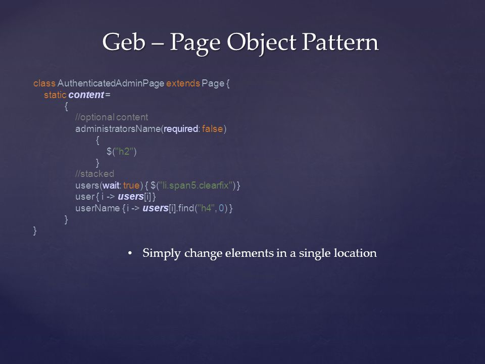 Geb – Page Object Pattern Simply change elements in a single location class AuthenticatedAdminPage extends Page { static content = { //optional content administratorsName(required: false) { $( h2 ) } //stacked users(wait: true) { $( li.span5.clearfix ) } user { i -> users[i] } userName { i -> users[i].find( h4 , 0) } } }