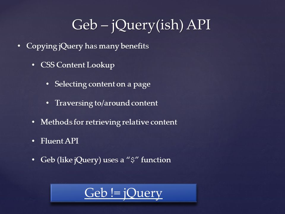 Geb – jQuery(ish) API Copying jQuery has many benefits CSS Content Lookup Selecting content on a page Traversing to/around content Methods for retrieving relative content Fluent API Geb (like jQuery) uses a $ function Geb != jQuery
