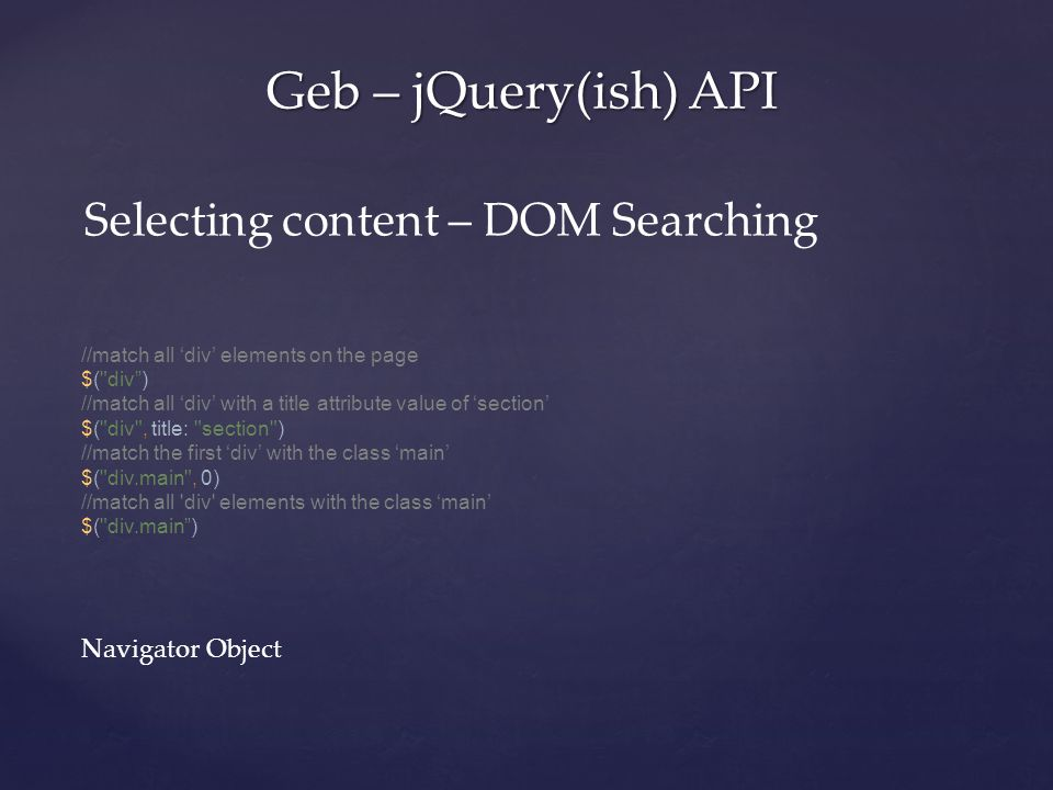 Geb – jQuery(ish) API Selecting content – DOM Searching //match all 'div' elements on the page $( div ) //match all 'div' with a title attribute value of 'section' $( div , title: section ) //match the first 'div' with the class 'main' $( div.main , 0) //match all div elements with the class 'main' $( div.main ) Navigator Object