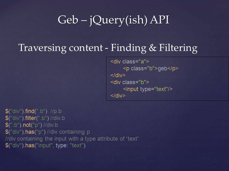 Geb – jQuery(ish) API Traversing content - Finding & Filtering geb $( div ).find( .b ) //p.b $( div ).filter( .b ) //div.b $( .b ).not( p ) //div.b $( div ).has( p ) //div containing p //div containing the input with a type attribute of text $( div ).has( input , type: text )