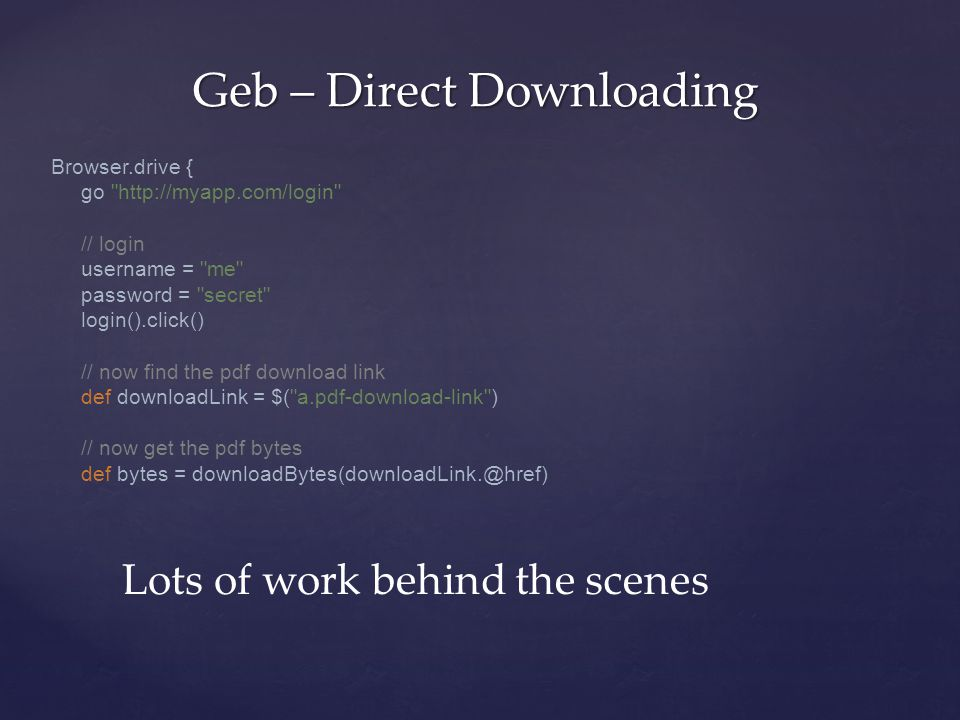 Geb – Direct Downloading Lots of work behind the scenes Browser.drive { go http://myapp.com/login // login username = me password = secret login().click() // now find the pdf download link def downloadLink = $( a.pdf-download-link ) // now get the pdf bytes def bytes = downloadBytes(downloadLink.@href)