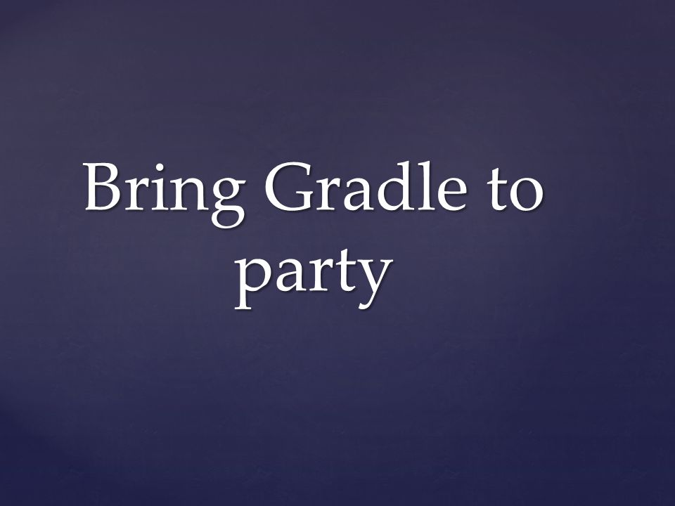 Bring Gradle to party