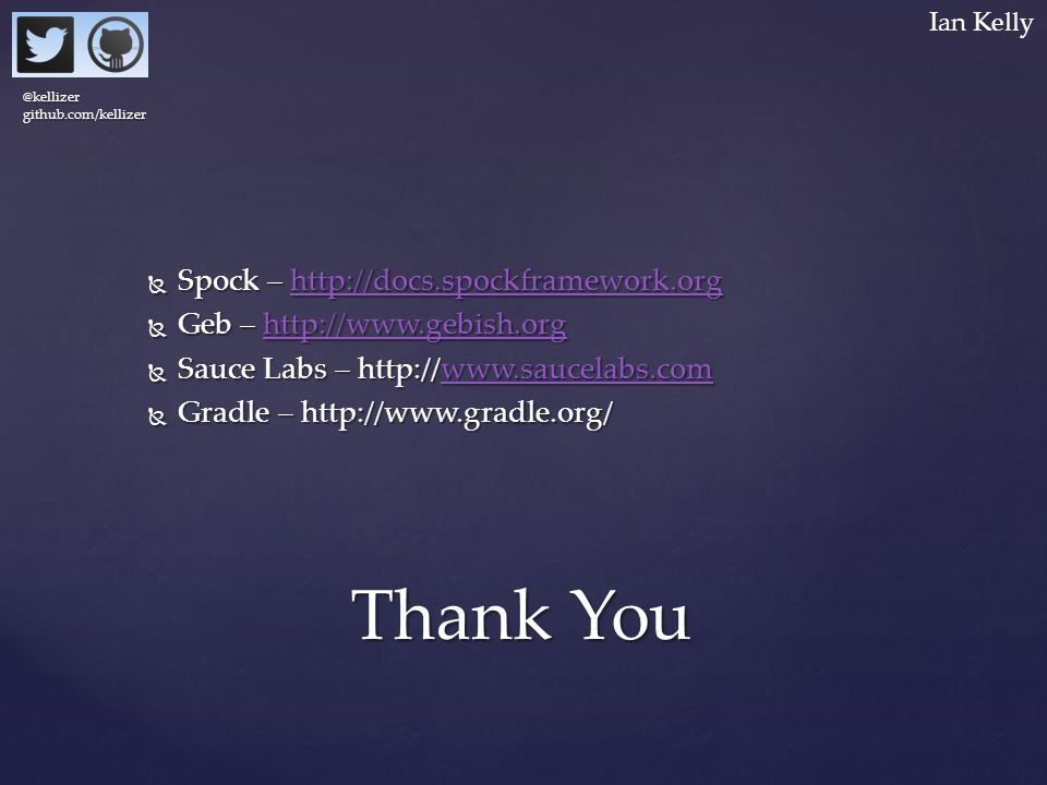  Spock – http://docs.spockframework.org http://docs.spockframework.orghttp://docs.spockframework.org  Geb – http://www.gebish.org http://www.gebish.org  Sauce Labs – http://www.saucelabs.com www.saucelabs.com  Gradle – http://www.gradle.org/ Thank You @kellizergithub.com/kellizer Ian Kelly