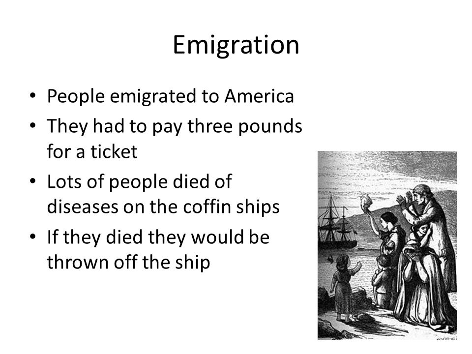 Emigration People emigrated to America They had to pay three pounds for a ticket Lots of people died of diseases on the coffin ships If they died they would be thrown off the ship