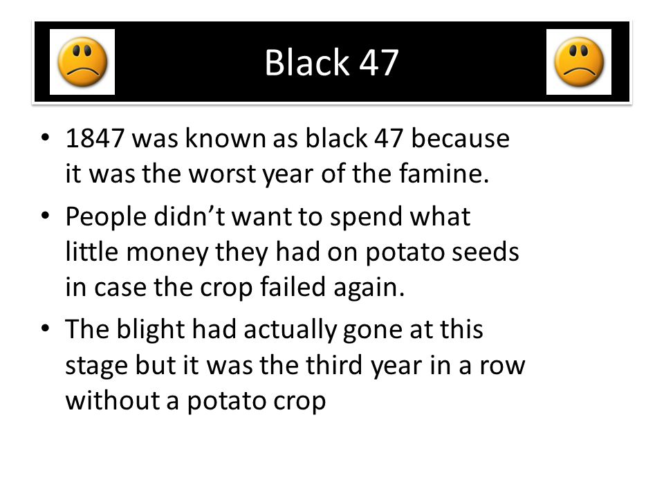 Black 47 1847 was known as black 47 because it was the worst year of the famine.
