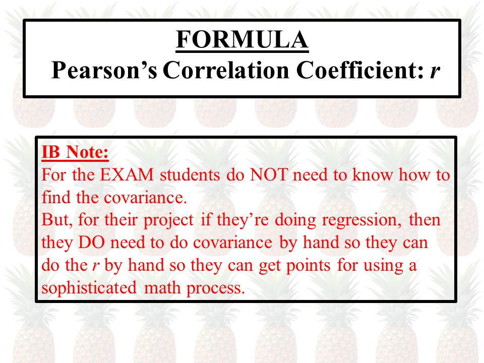 FORMULA Pearson's Correlation Coefficient: r IB Note: For the EXAM students do NOT need to know how to find the covariance.