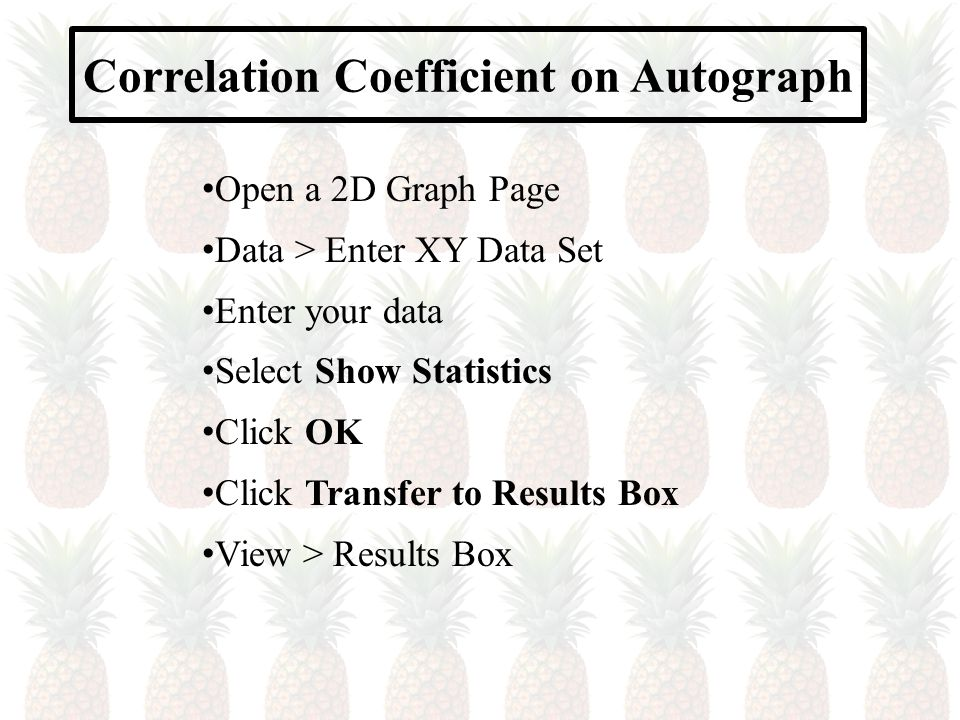 Correlation Coefficient on Autograph Open a 2D Graph Page Data > Enter XY Data Set Enter your data Select Show Statistics Click OK Click Transfer to Results Box View > Results Box