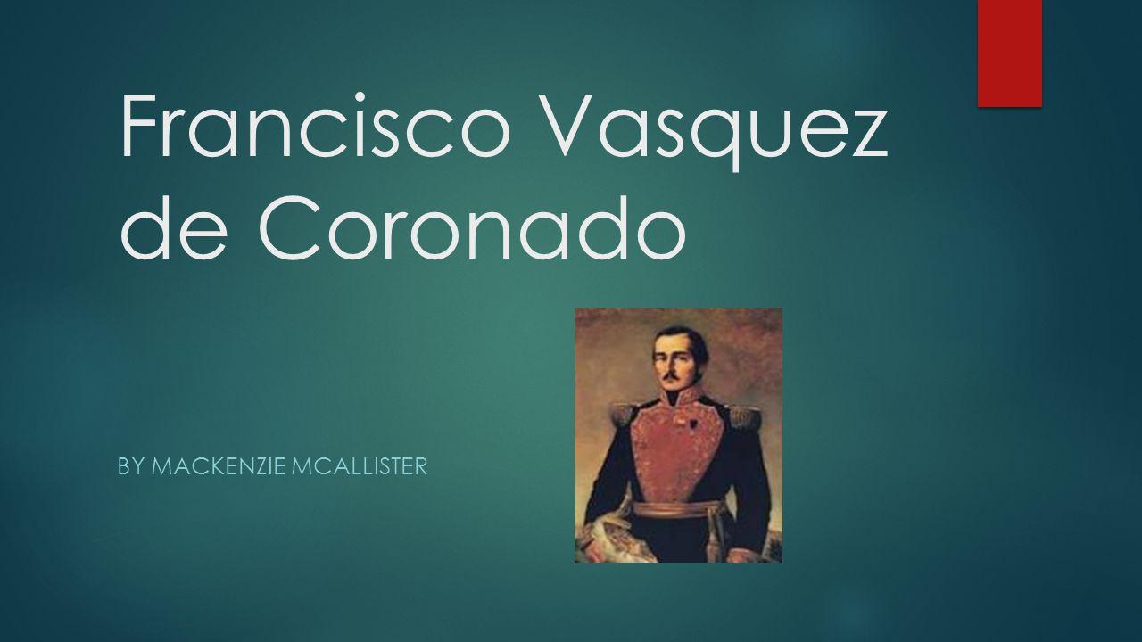 Francisco Vasquez de Coronado BY MACKENZIE MCALLISTER
