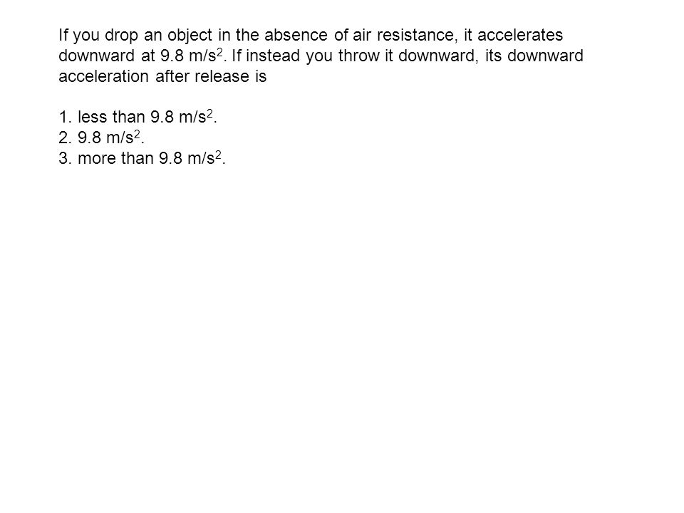 If you drop an object in the absence of air resistance, it accelerates downward at 9.8 m/s 2. If instead you throw it downward, its downward accelerat