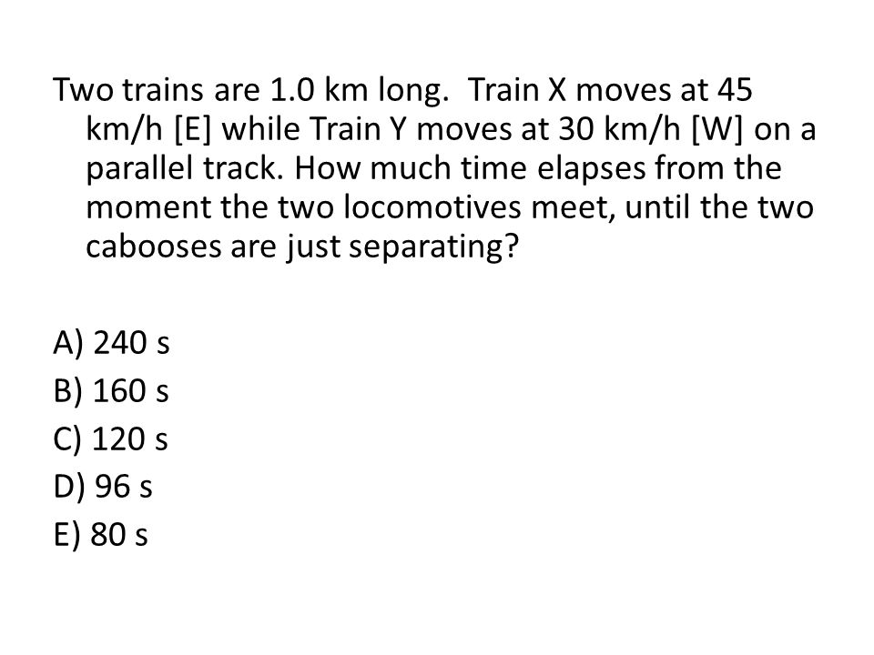 Two trains are 1.0 km long. Train X moves at 45 km/h [E] while Train Y moves at 30 km/h [W] on a parallel track. How much time elapses from the moment