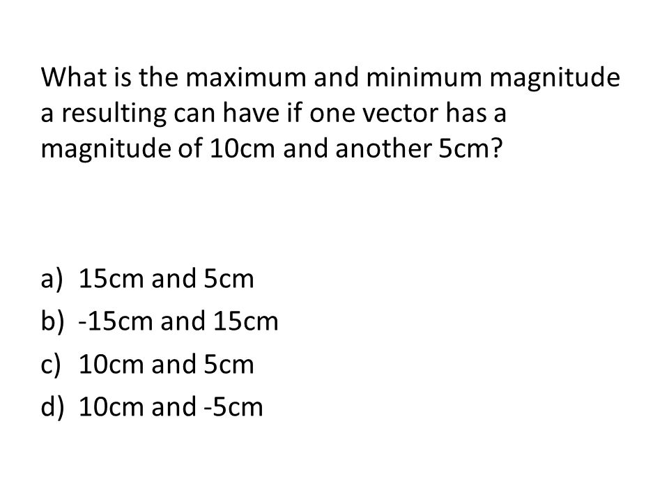 What is the maximum and minimum magnitude a resulting can have if one vector has a magnitude of 10cm and another 5cm? a)15cm and 5cm b)-15cm and 15cm