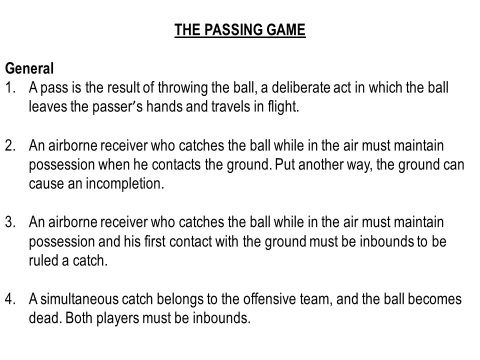 THE PASSING GAME General 1.A pass is the result of throwing the ball, a deliberate act in which the ball leaves the passer ' s hands and travels in flight.