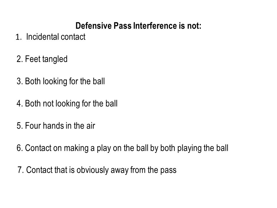Defensive Pass Interference is not: 1. Incidental contact 2. Feet tangled 3. Both looking for the ball 4. Both not looking for the ball 5. Four hands