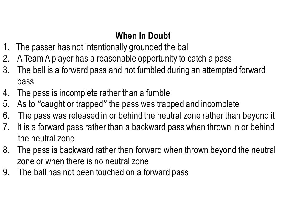 When In Doubt 1. The passer has not intentionally grounded the ball 2.A Team A player has a reasonable opportunity to catch a pass 3.The ball is a for