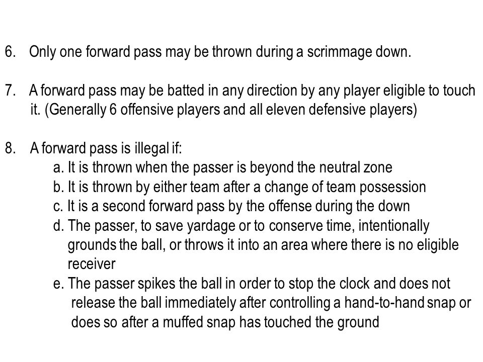 6.Only one forward pass may be thrown during a scrimmage down. 7.A forward pass may be batted in any direction by any player eligible to touch it. (Ge
