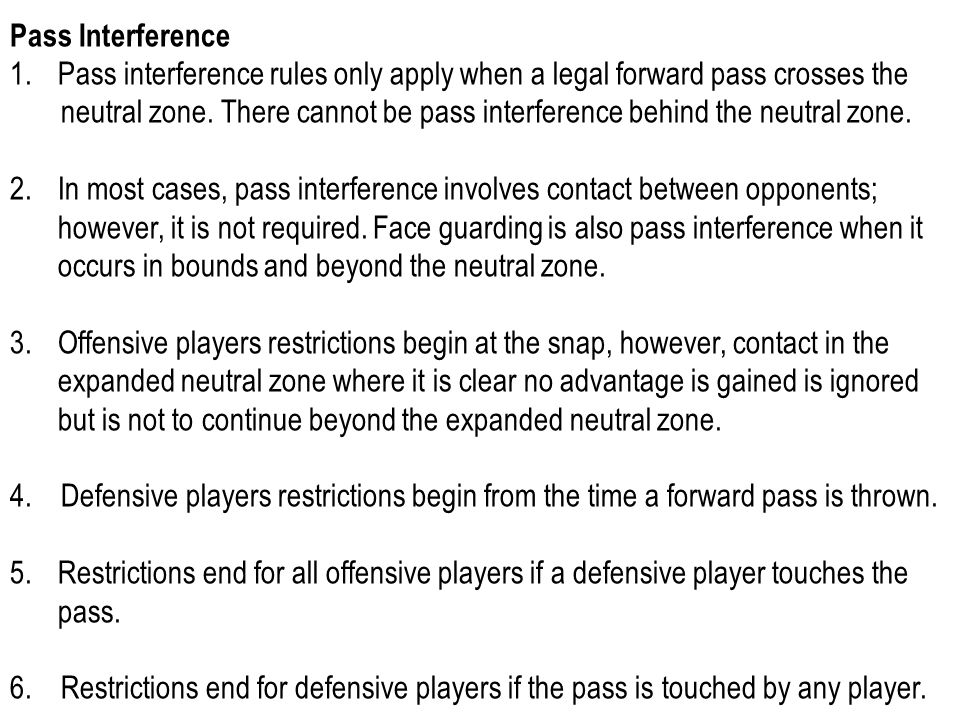 Pass Interference 1.Pass interference rules only apply when a legal forward pass crosses the neutral zone. There cannot be pass interference behind th