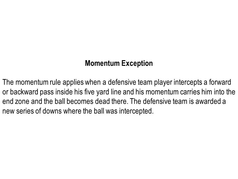 Momentum Exception The momentum rule applies when a defensive team player intercepts a forward or backward pass inside his five yard line and his mome