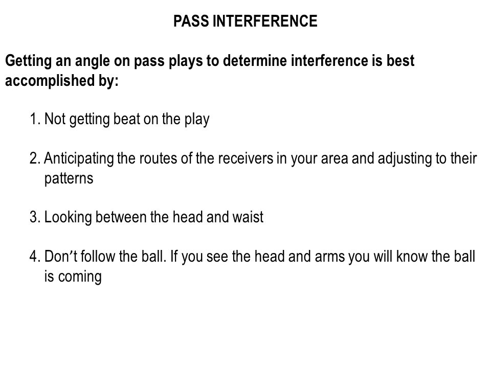 PASS INTERFERENCE Getting an angle on pass plays to determine interference is best accomplished by: 1.