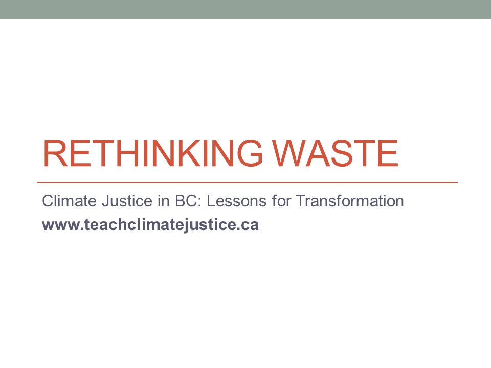 RETHINKING WASTE Climate Justice in BC: Lessons for Transformation www.teachclimatejustice.ca