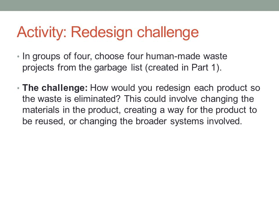 Activity: Redesign challenge In groups of four, choose four human-made waste projects from the garbage list (created in Part 1). The challenge: How wo