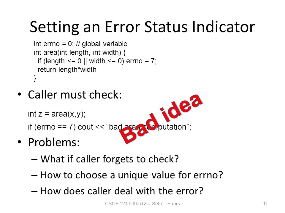 "CSCE 121:509-512 -- Set 7: Errors Setting an Error Status Indicator Caller must check: int z = area(x,y); if (errno == 7) cout << ""bad area computatio"