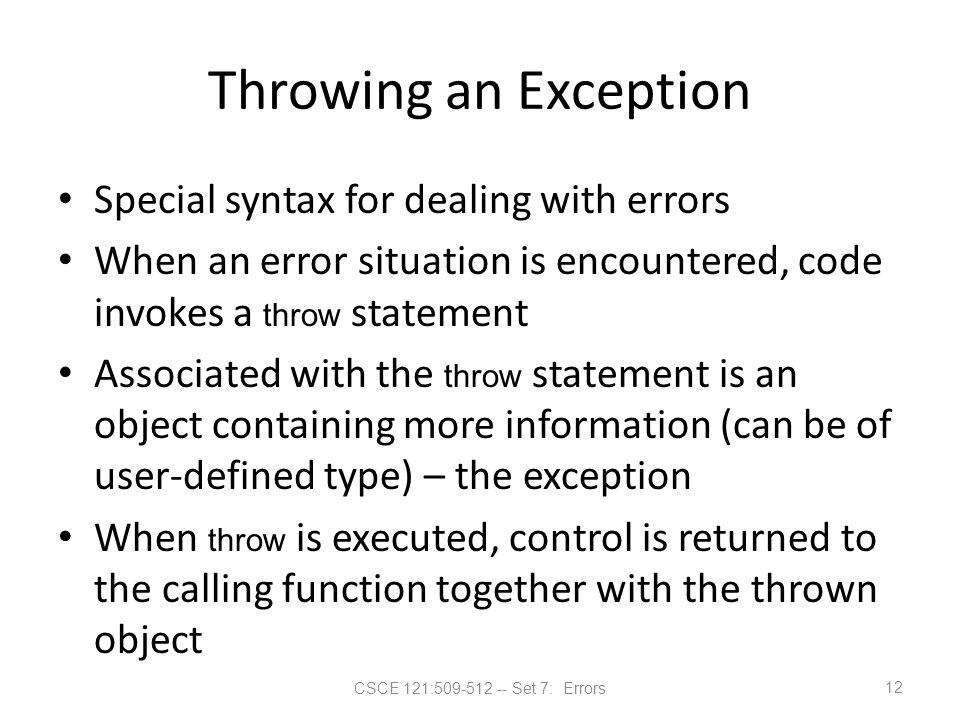 CSCE 121:509-512 -- Set 7: Errors Throwing an Exception Special syntax for dealing with errors When an error situation is encountered, code invokes a