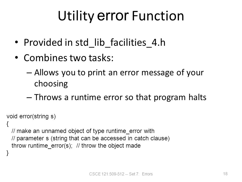 CSCE 121:509-512 -- Set 7: Errors Utility error Function Provided in std_lib_facilities_4.h Combines two tasks: – Allows you to print an error message