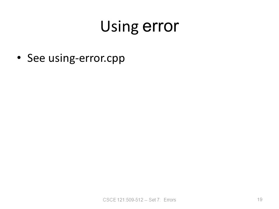 CSCE 121:509-512 -- Set 7: Errors Using error See using-error.cpp 19