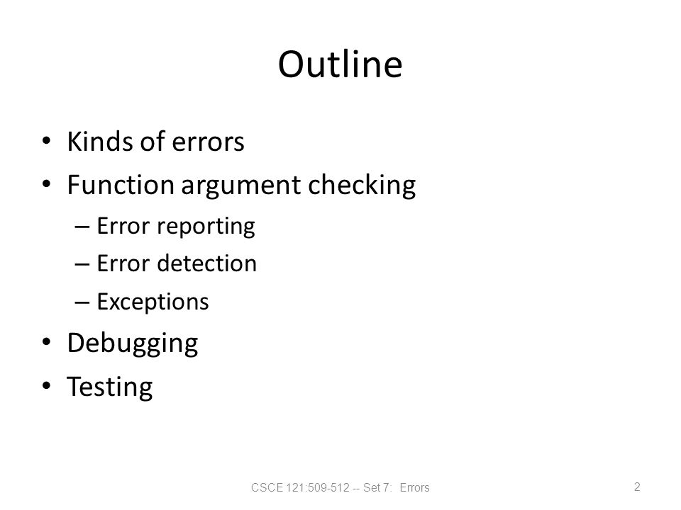 CSCE 121:509-512 -- Set 7: Errors Outline Kinds of errors Function argument checking – Error reporting – Error detection – Exceptions Debugging Testin