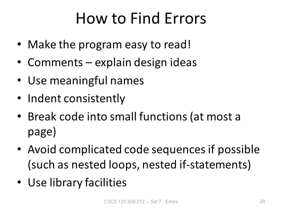 CSCE 121:509-512 -- Set 7: Errors How to Find Errors Make the program easy to read! Comments – explain design ideas Use meaningful names Indent consis