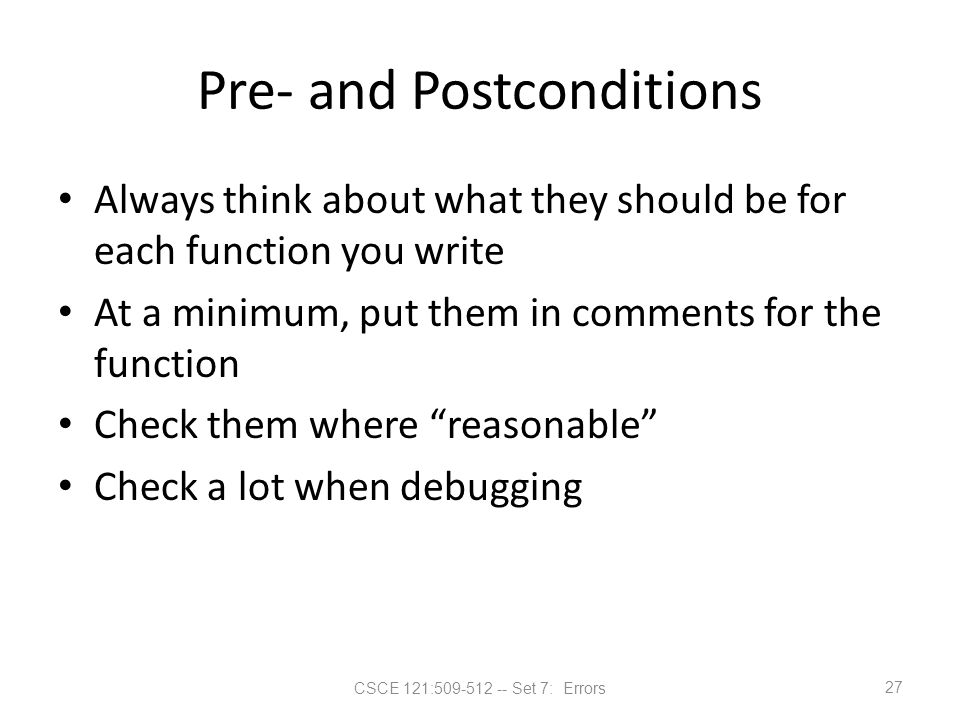 CSCE 121:509-512 -- Set 7: Errors Pre- and Postconditions Always think about what they should be for each function you write At a minimum, put them in
